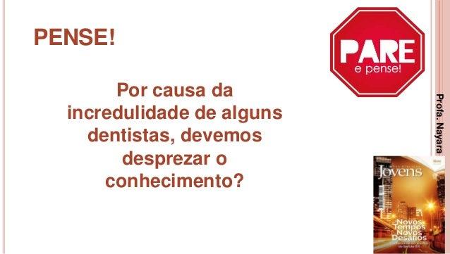 13 PENSE! Por causa da incredulidade de alguns dentistas, devemos desprezar o conhecimento? Profa.NayaraDamasceno