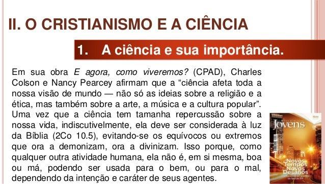 16 1. A ciência e sua importância. Em sua obra E agora, como viveremos? (CPAD), Charles Colson e Nancy Pearcey afirmam que...