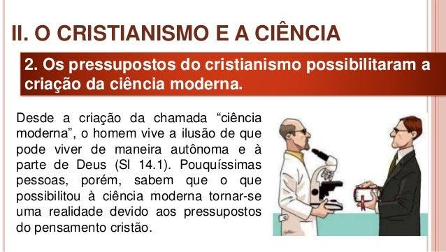 17 2. Os pressupostos do cristianismo possibilitaram a criação da ciência moderna. II. O CRISTIANISMO E A CIÊNCIA Desde a ...