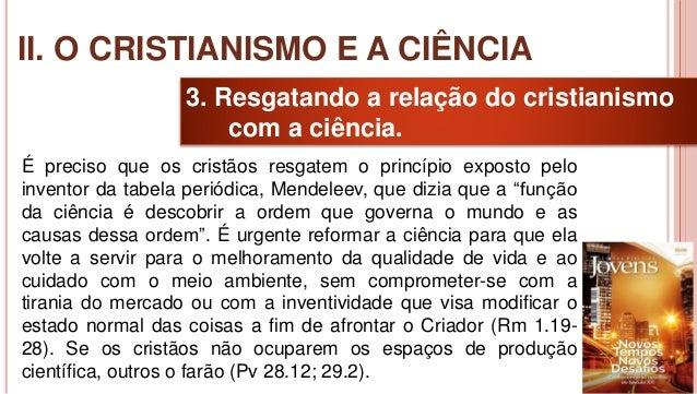 21 3. Resgatando a relação do cristianismo com a ciência. É preciso que os cristãos resgatem o princípio exposto pelo inve...