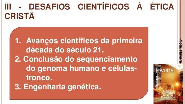 III - DESAFIOS CIENTÍFICOS À ÉTICA CRISTÃ 25 1. Avanços científicos da primeira década do século 21. 2. Conclusão do seque...