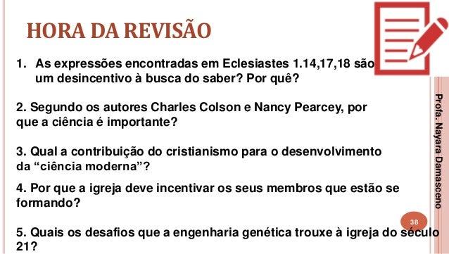 38 HORA DA REVISÃO 1. As expressões encontradas em Eclesiastes 1.14,17,18 são um desincentivo à busca do saber? Por quê? 2...