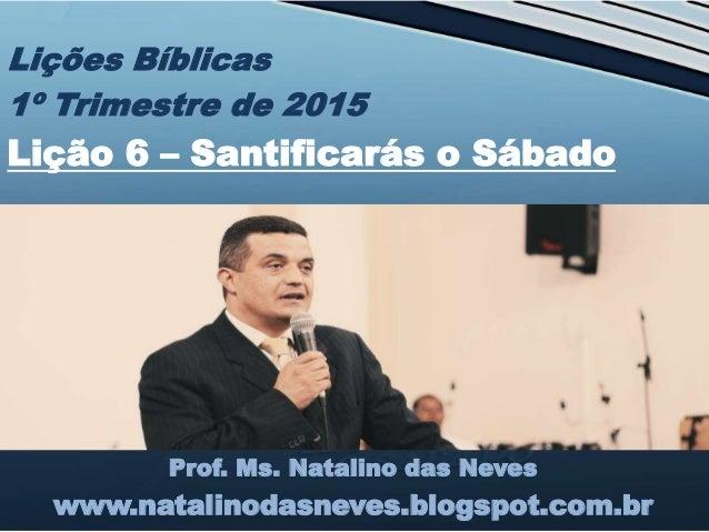 Prof. Ms. Natalino das Neves www.natalinodasneves.blogspot.com.br Lições Bíblicas 1º Trimestre de 2015 Lição 6 – Santifica...