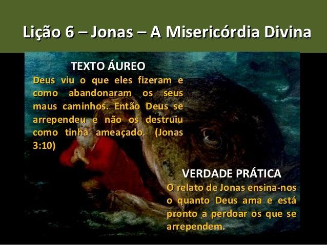 Lição 6 – Jonas – A Misericórdia Divina        TEXTO ÁUREO Deus viu o que eles fizeram e como abandonaram os seus maus cam...