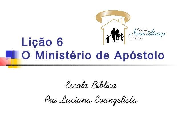 Lição 6 O Ministério de Apóstolo Escola Biblica Pra Luciana Evangelista