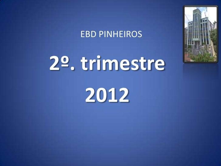 EBD PINHEIROS2º. trimestre     2012