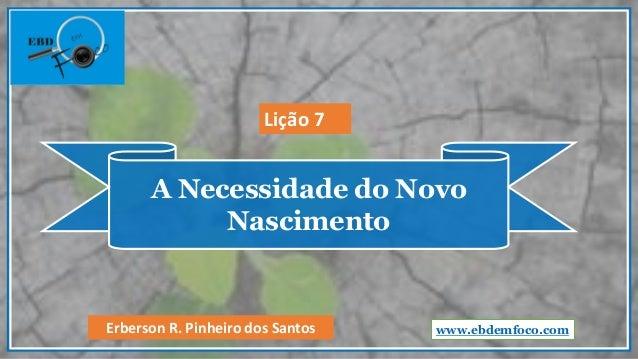 A Necessidade do Novo Nascimento www.ebdemfoco.comErberson R. Pinheiro dos Santos Lição 7