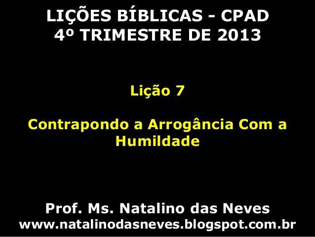 LIÇÕES BÍBLICAS - CPAD 4º TRIMESTRE DE 2013 Lição 7 Contrapondo a Arrogância Com a Humildade  Prof. Ms. Natalino das Neves...