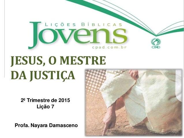 JESUS, O MESTRE DA JUSTIÇA 2º Trimestre de 2015 Lição 7 Profa. Nayara Damasceno