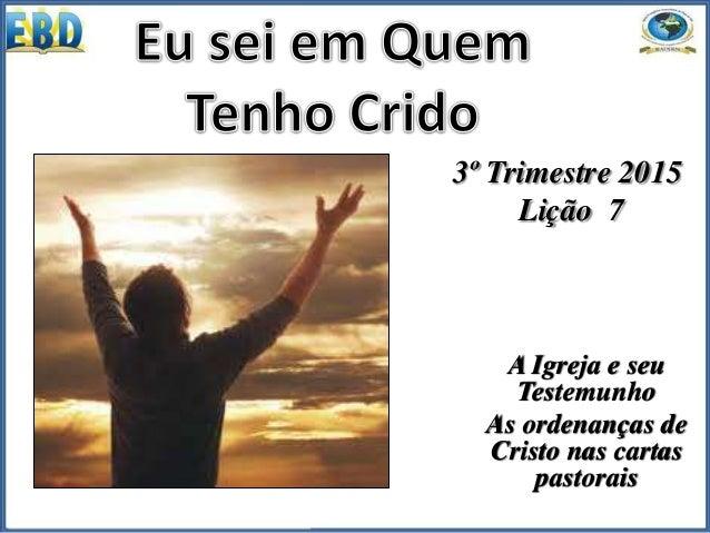 3º Trimestre 2015 Lição 7 A Igreja e seu Testemunho As ordenanças de Cristo nas cartas pastorais