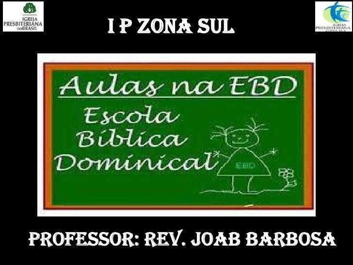 I P ZONA SUL<br />Professor: Rev. Joab Barbosa<br />