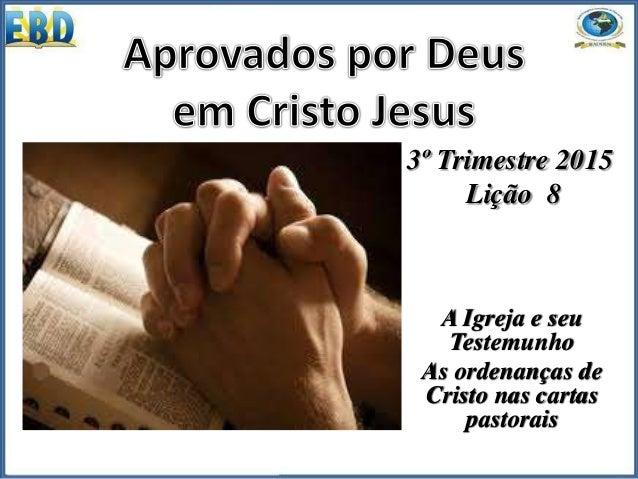 3º Trimestre 2015 Lição 8 A Igreja e seu Testemunho As ordenanças de Cristo nas cartas pastorais