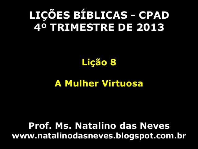 LIÇÕES BÍBLICAS - CPAD 4º TRIMESTRE DE 2013 Lição 8  A Mulher Virtuosa  Prof. Ms. Natalino das Neves  www.natalinodasneves...
