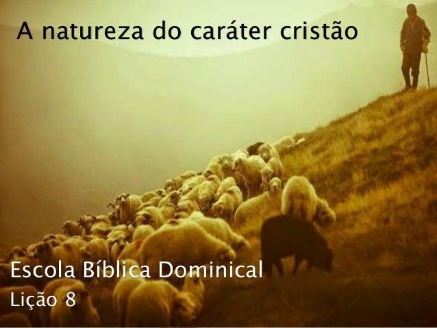 Escola Bíblica Dominical A natureza do caráter cristão Lição 8