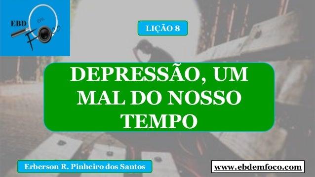 www.ebdemfoco.comErberson R. Pinheiro dos Santos DEPRESSÃO, UM MAL DO NOSSO TEMPO LIÇÃO 8