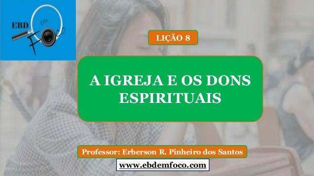 www.ebdemfoco.com Professor: Erberson R. Pinheiro dos Santos A IGREJA E OS DONS ESPIRITUAIS LIÇÃO 8 www.ebdemfoco.com