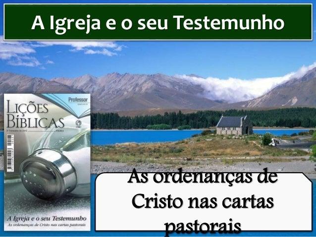 As ordenanças de Cristo nas cartas pastorais A Igreja e o seu Testemunho