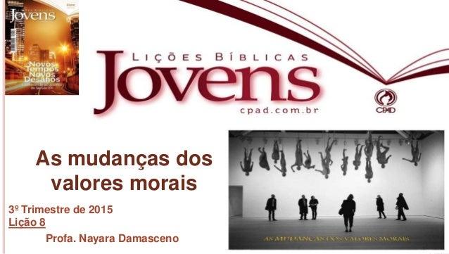 1 Profa.NayaraDamasceno As mudanças dos valores morais 3º Trimestre de 2015 Lição 8 Profa. Nayara Damasceno
