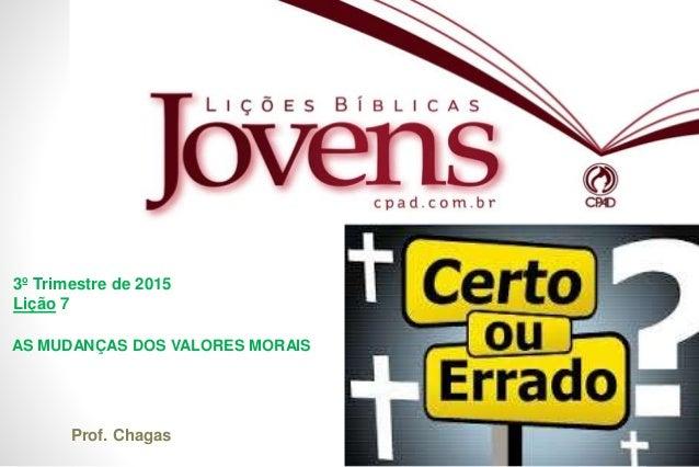 EBD 3º Trimestre de 2015 Lição 7 Prof. Chagas AS MUDANÇAS DOS VALORES MORAIS