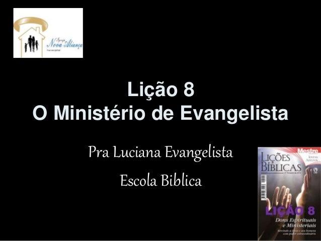 Lição 8 O Ministério de Evangelista Pra Luciana Evangelista Escola Biblica