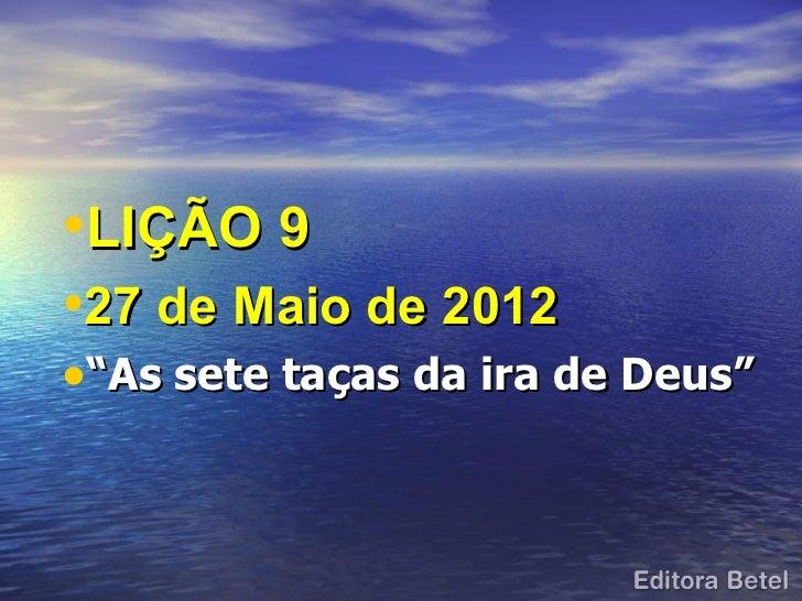 """•LIÇÃO 9•27 de Maio de 2012•""""As sete taças da ira de Deus"""""""