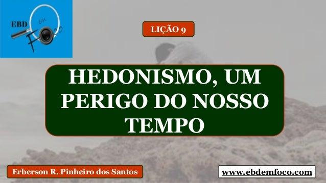 www.ebdemfoco.comErberson R. Pinheiro dos Santos HEDONISMO, UM PERIGO DO NOSSO TEMPO LIÇÃO 9