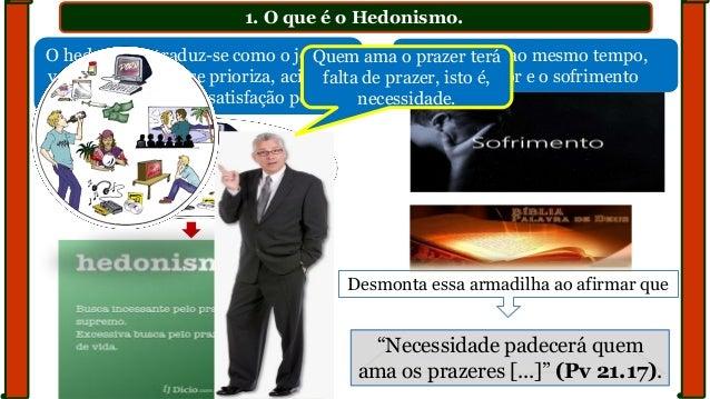 1. O que é o Hedonismo. O hedonismo traduz-se como o jeito de ver a vida em que se prioriza, acima de tudo, sem limites, a...