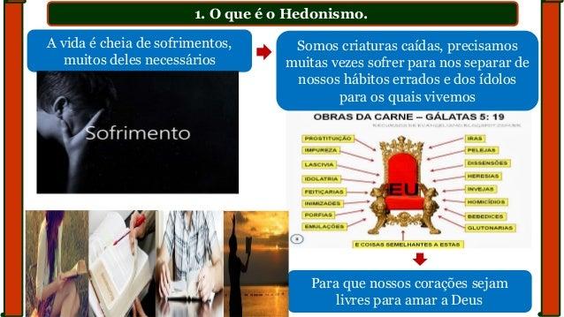 1. O que é o Hedonismo. A vida é cheia de sofrimentos, muitos deles necessários Somos criaturas caídas, precisamos muitas ...