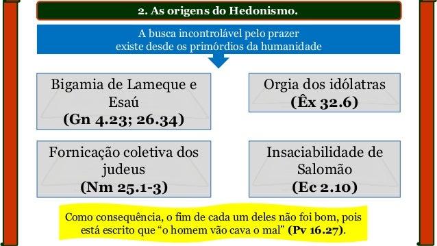 2. As origens do Hedonismo. Bigamia de Lameque e Esaú (Gn 4.23; 26.34) Orgia dos idólatras (Êx 32.6) Fornicação coletiva d...