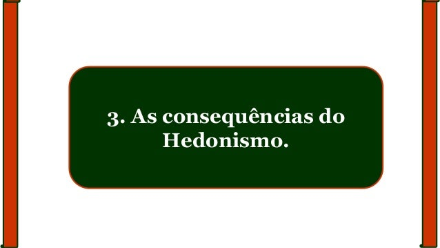 3. As consequências do Hedonismo.
