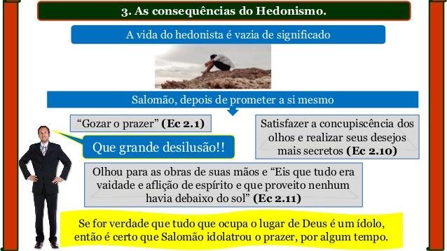 """3. As consequências do Hedonismo. """"Gozar o prazer"""" (Ec 2.1) Satisfazer a concupiscência dos olhos e realizar seus desejos ..."""