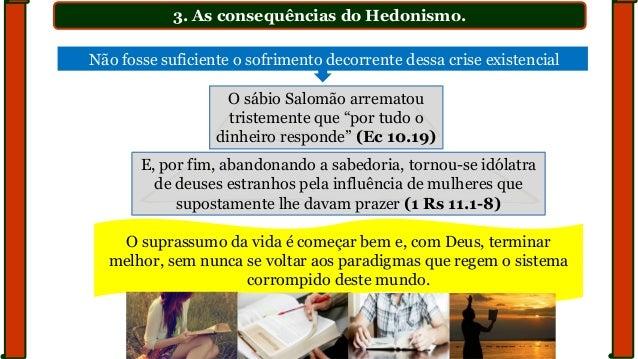 """3. As consequências do Hedonismo. O sábio Salomão arrematou tristemente que """"por tudo o dinheiro responde"""" (Ec 10.19) O su..."""