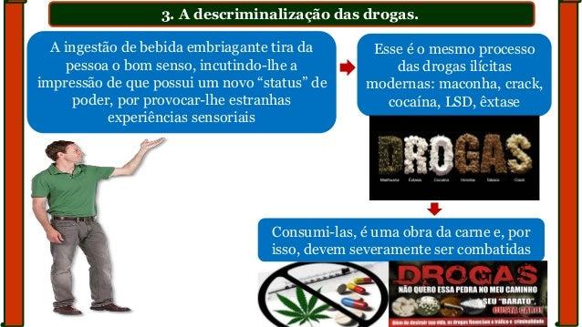 3. A descriminalização das drogas. A ingestão de bebida embriagante tira da pessoa o bom senso, incutindo-lhe a impressão ...