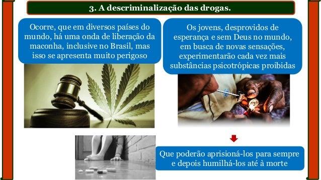 3. A descriminalização das drogas. Ocorre, que em diversos países do mundo, há uma onda de liberação da maconha, inclusive...