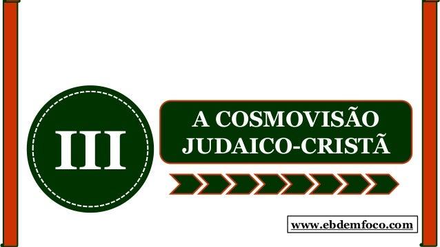 III A COSMOVISÃO JUDAICO-CRISTÃ www.ebdemfoco.com