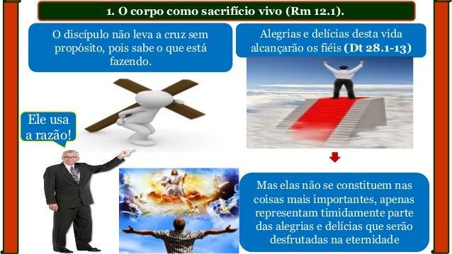 1. O corpo como sacrifício vivo (Rm 12.1). O discípulo não leva a cruz sem propósito, pois sabe o que está fazendo. Alegri...