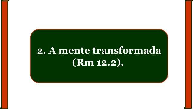 2. A mente transformada (Rm 12.2).