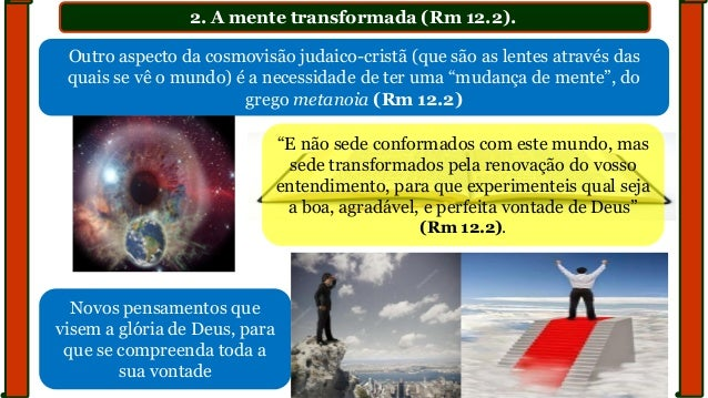 2. A mente transformada (Rm 12.2). Outro aspecto da cosmovisão judaico-cristã (que são as lentes através das quais se vê o...