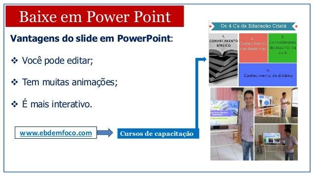 Vantagens do slide em PowerPoint:  Você pode editar;  Tem muitas animações;  É mais interativo. Baixe em Power Point ww...
