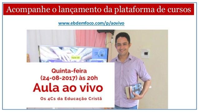 Acompanhe o lançamento da plataforma de cursos www.ebdemfoco.com/p/aovivo