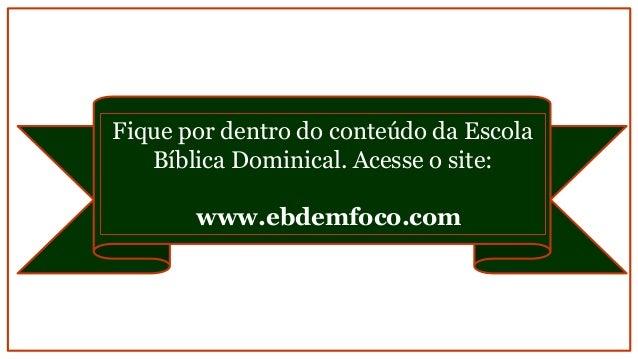 Fique por dentro do conteúdo da Escola Bíblica Dominical. Acesse o site: www.ebdemfoco.com