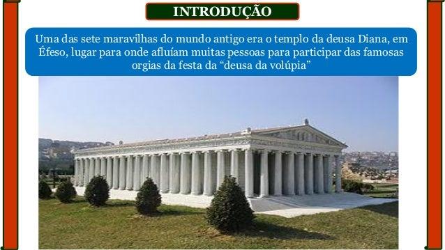 INTRODUÇÃO Uma das sete maravilhas do mundo antigo era o templo da deusa Diana, em Éfeso, lugar para onde afluíam muitas p...
