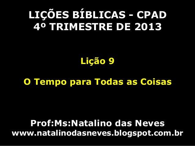 LIÇÕES BÍBLICAS - CPAD 4º TRIMESTRE DE 2013 Lição 9  O Tempo para Todas as Coisas  Prof:Ms:Natalino das Neves  www.natalin...