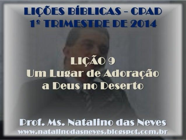 LIÇÕES BÍBLICAS - CPAD 1º TRIMESTRE DE 2014  LIÇÃO 9 Um Lugar de Adoração a Deus no Deserto  Prof. Ms. Natalino das Neves ...