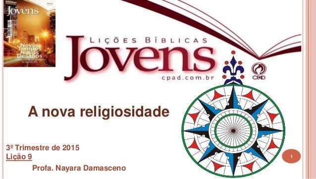 1 A nova religiosidade 3º Trimestre de 2015 Lição 9 Profa. Nayara Damasceno