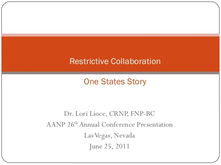 Dr. Lori Lioce, CRNP, FNP-BC AANP 26 th  Annual Conference Presentation Las Vegas, Nevada June 25, 2011 Restrictive Collab...