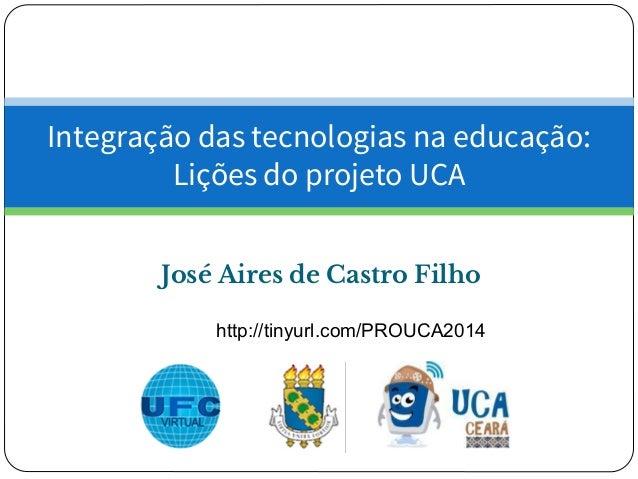 José Aires de Castro Filho Integração das tecnologias na educação: Lições do projeto UCA http://tinyurl.com/PROUCA2014