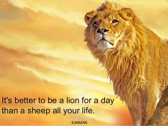 It's better to be a lion for a day than a sheep all your life. KARMAN