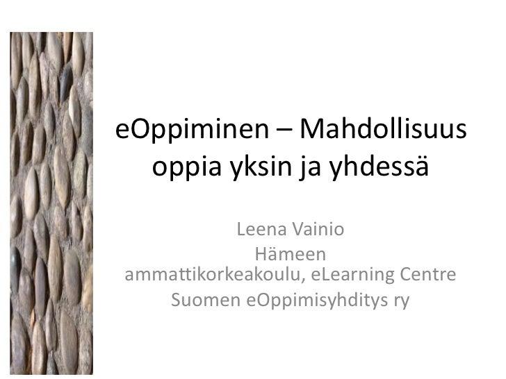 eOppiminen – Mahdollisuus  oppia yksin ja yhdessä           Leena Vainio             Hämeenammattikorkeakoulu, eLearning C...