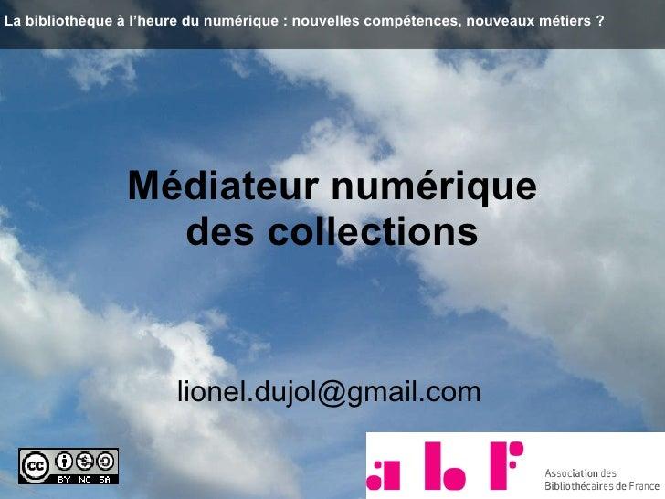 Médiateur numérique  des collections   [email_address] La bibliothèque à l'heure du numérique : nouvelles compétences, nou...